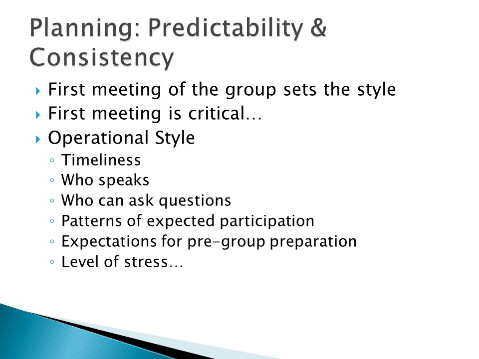  First meeting of the group sets the style  First meeting is critical…  Operational Style ◦ Timeliness ◦ Who speaks ◦ Who can ask questions ◦ Patterns of expected participation ◦ Expectations for pre-group preparation ◦ Level of stress…