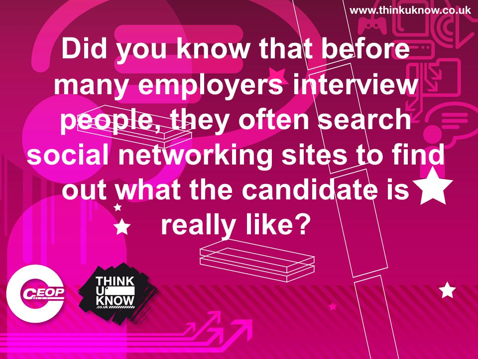 Did you know that before many employers interview people, they often search social networking sites to find out what the candidate is really like?