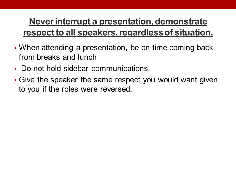 Never interrupt a presentation, demonstrate respect to all speakers, regardless of situation. When attending a presentation, be on time coming back fr