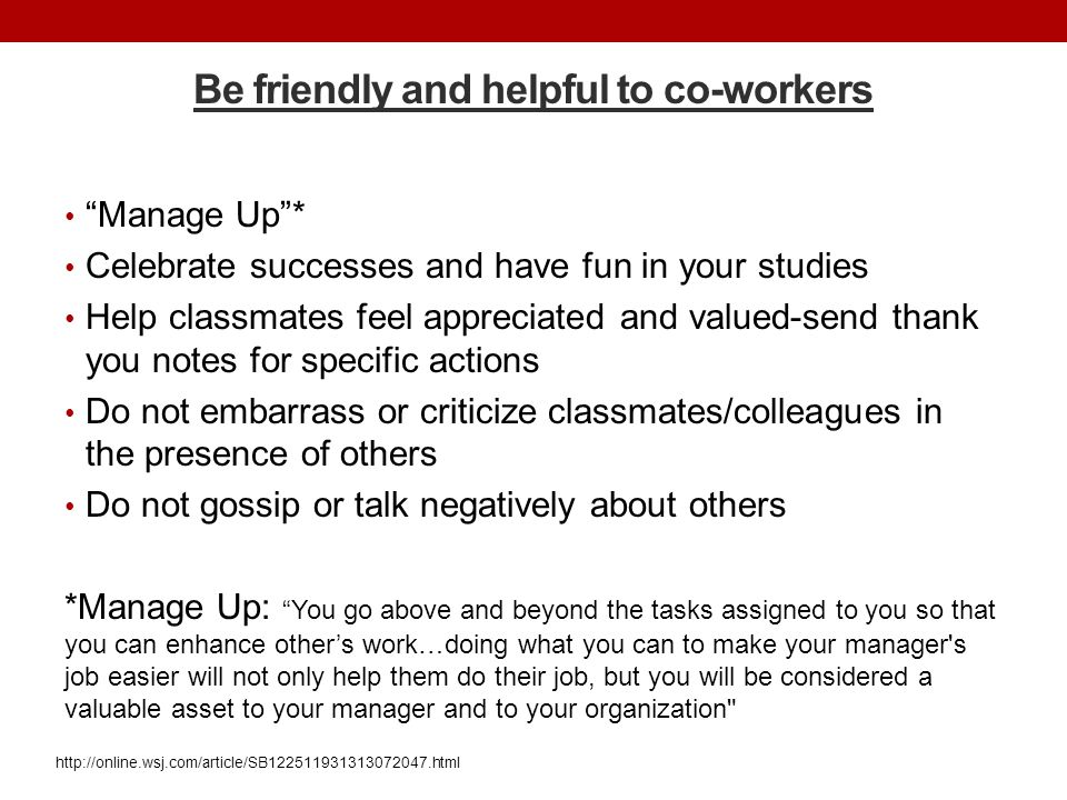 "Be friendly and helpful to co-workers ""Manage Up""* Celebrate successes and have fun in your studies Help classmates feel appreciated and valued-send t"