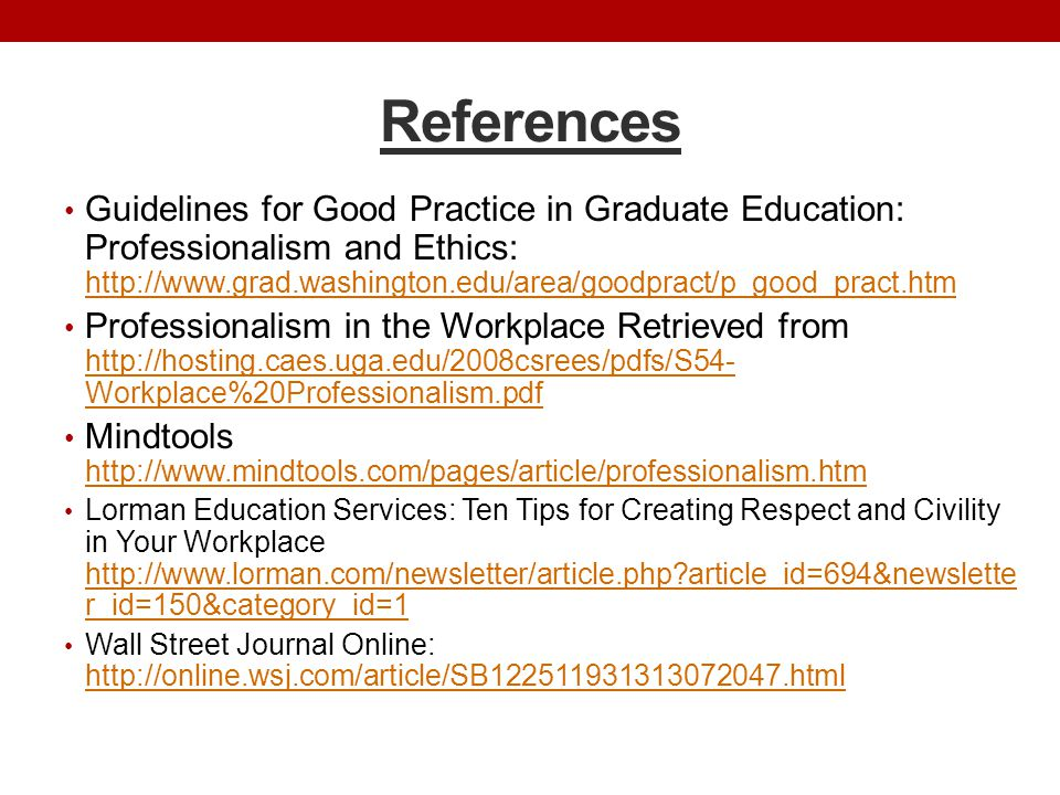 References Guidelines for Good Practice in Graduate Education: Professionalism and Ethics: http://www.grad.washington.edu/area/goodpract/p_good_pract.