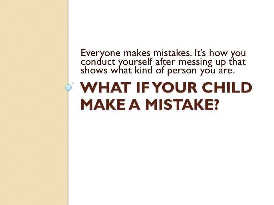 WHAT IF YOUR CHILD MAKE A MISTAKE. Everyone makes mistakes.