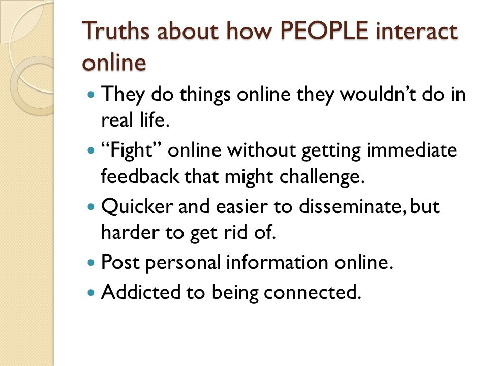 Truths about how PEOPLE interact online They do things online they wouldn't do in real life.