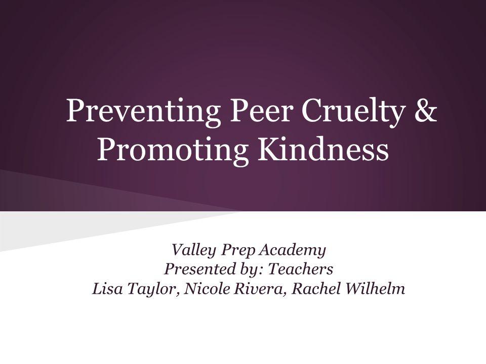 Preventing Peer Cruelty & Promoting Kindness Valley Prep Academy Presented by: Teachers Lisa Taylor, Nicole Rivera, Rachel Wilhelm