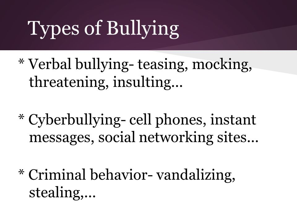 Types of Bullying * Verbal bullying- teasing, mocking, threatening, insulting...