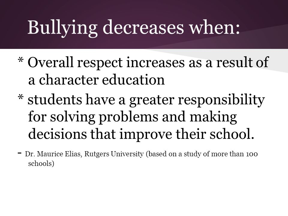 Bullying decreases when: * Overall respect increases as a result of a character education * students have a greater responsibility for solving problems and making decisions that improve their school.