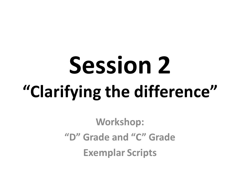 Session 2 Clarifying the difference Workshop: D Grade and C Grade Exemplar Scripts