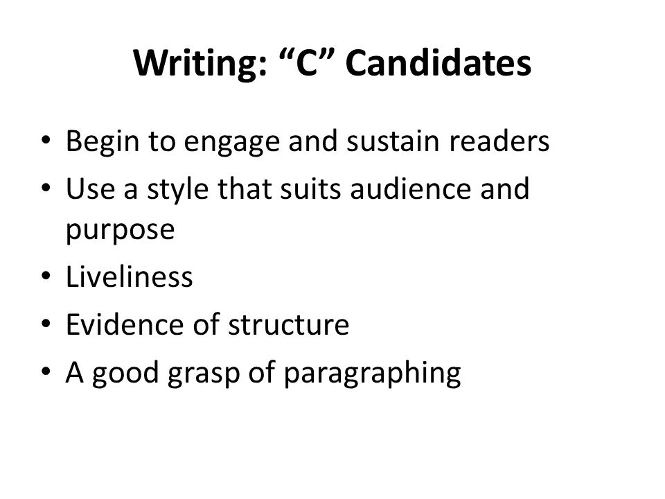 Writing: C Candidates Begin to engage and sustain readers Use a style that suits audience and purpose Liveliness Evidence of structure A good grasp of paragraphing