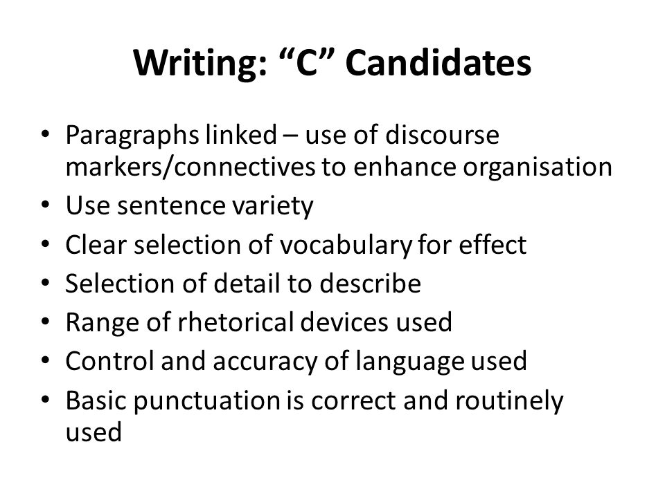 Writing: C Candidates Paragraphs linked – use of discourse markers/connectives to enhance organisation Use sentence variety Clear selection of vocabulary for effect Selection of detail to describe Range of rhetorical devices used Control and accuracy of language used Basic punctuation is correct and routinely used