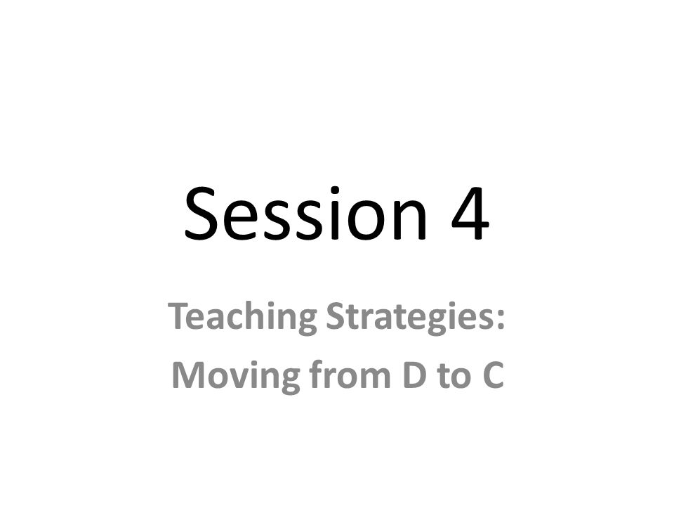Session 4 Teaching Strategies: Moving from D to C