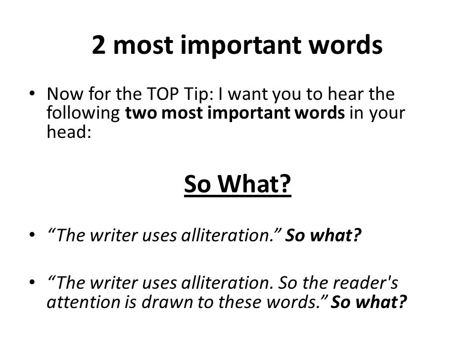 2 most important words Now for the TOP Tip: I want you to hear the following two most important words in your head: So What.