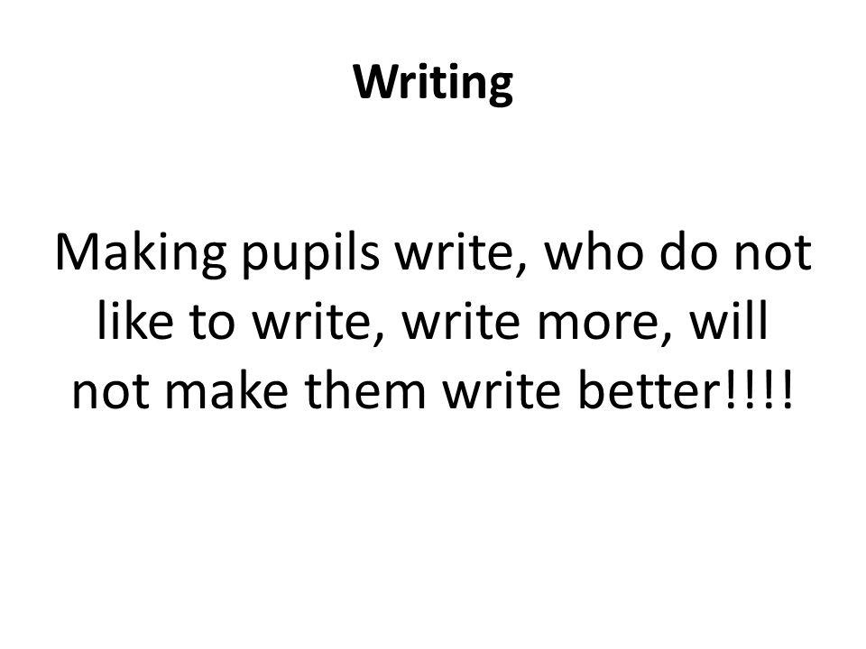 Writing Making pupils write, who do not like to write, write more, will not make them write better!!!!