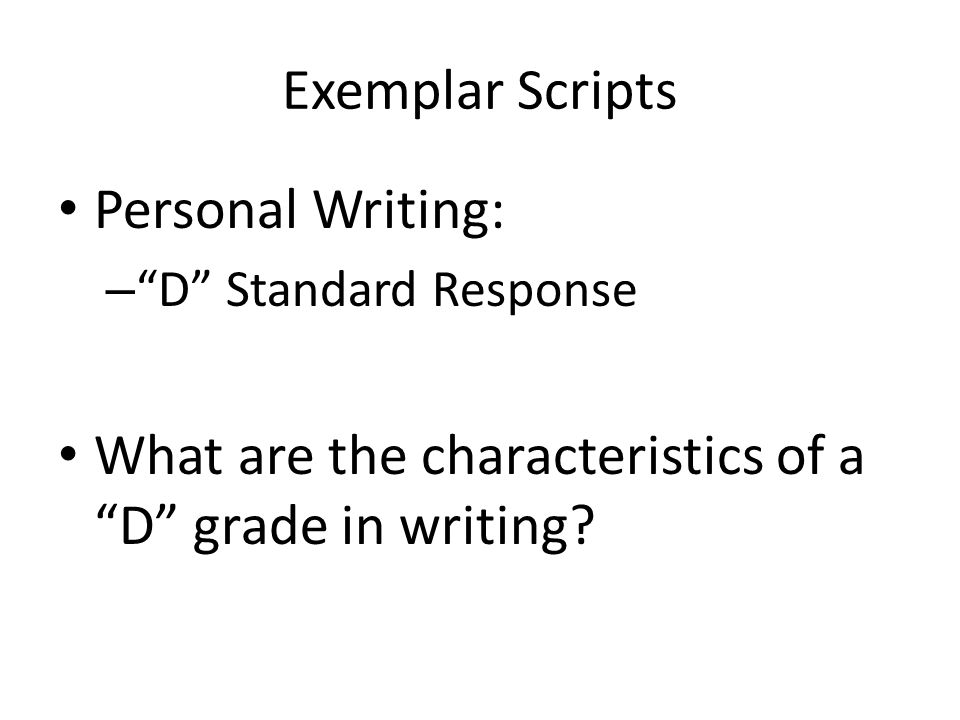 Exemplar Scripts Personal Writing: – D Standard Response What are the characteristics of a D grade in writing