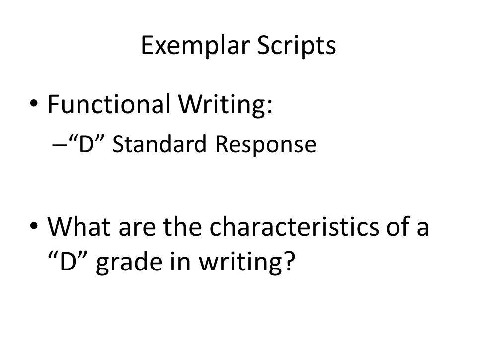Exemplar Scripts Functional Writing: – D Standard Response What are the characteristics of a D grade in writing