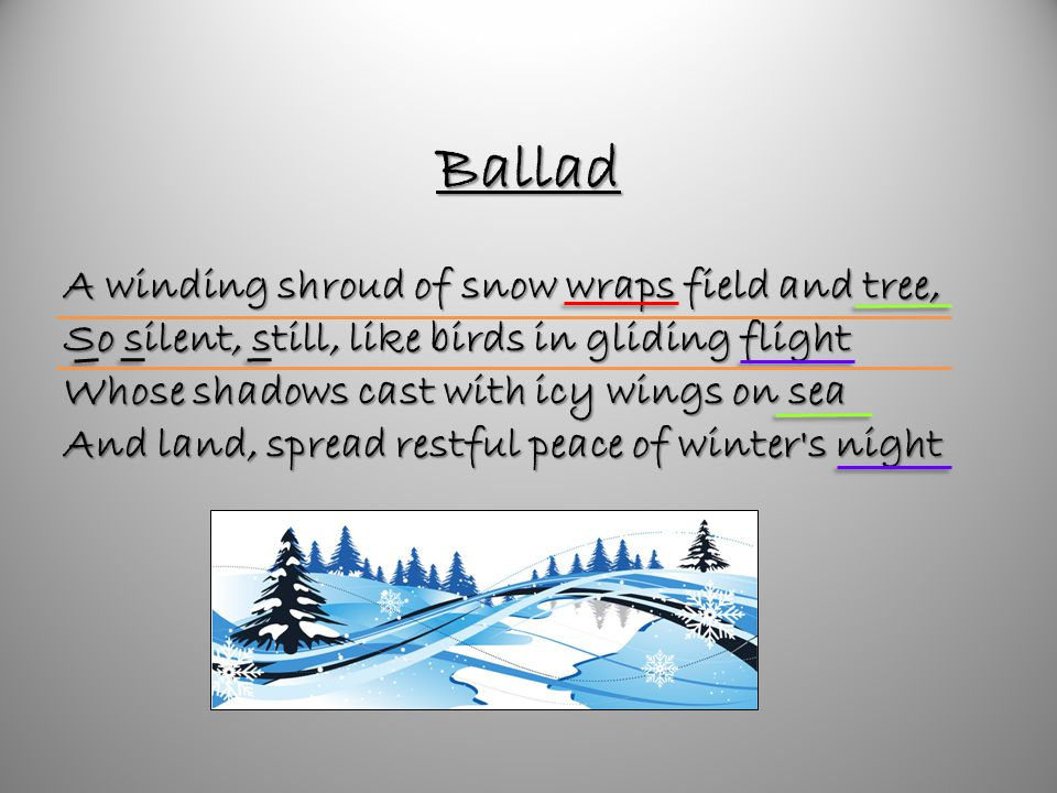 Ballad A winding shroud of snow wraps field and tree, So silent, still, like birds in gliding flight Whose shadows cast with icy wings on sea And land, spread restful peace of winter s night