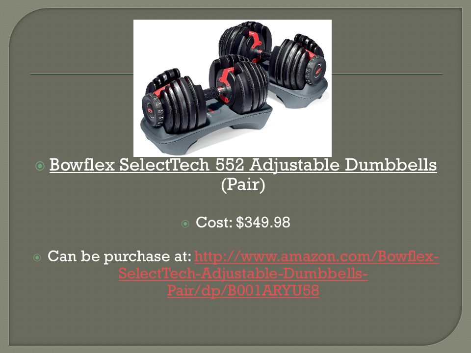  Bowflex SelectTech 552 Adjustable Dumbbells (Pair)  Cost: $349.98  Can be purchase at: http://www.amazon.com/Bowflex- SelectTech-Adjustable-Dumbbells- Pair/dp/B001ARYU58http://www.amazon.com/Bowflex- SelectTech-Adjustable-Dumbbells- Pair/dp/B001ARYU58