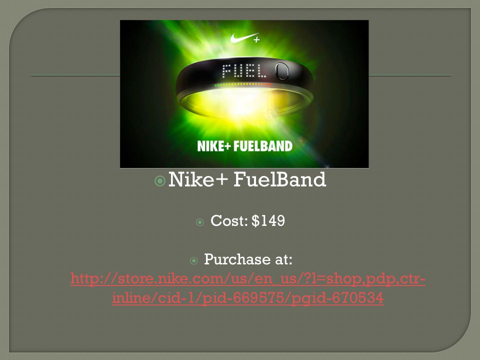  Nike+ FuelBand  Cost: $149  Purchase at: http://store.nike.com/us/en_us/?l=shop,pdp,ctr- inline/cid-1/pid-669575/pgid-670534 http://store.nike.com/us/en_us/?l=shop,pdp,ctr- inline/cid-1/pid-669575/pgid-670534