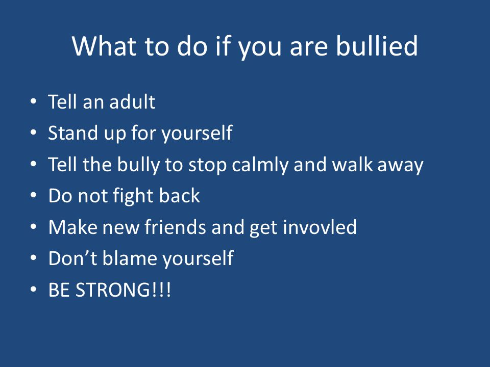 What to do if you are bullied Tell an adult Stand up for yourself Tell the bully to stop calmly and walk away Do not fight back Make new friends and g