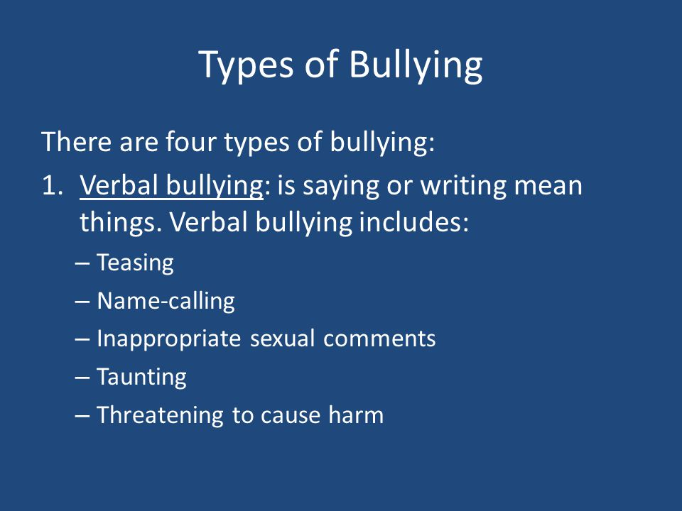 Types of Bullying There are four types of bullying: 1.Verbal bullying: is saying or writing mean things. Verbal bullying includes: – Teasing – Name-ca