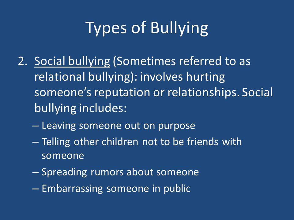Types of Bullying 2.Social bullying (Sometimes referred to as relational bullying): involves hurting someone's reputation or relationships. Social bul