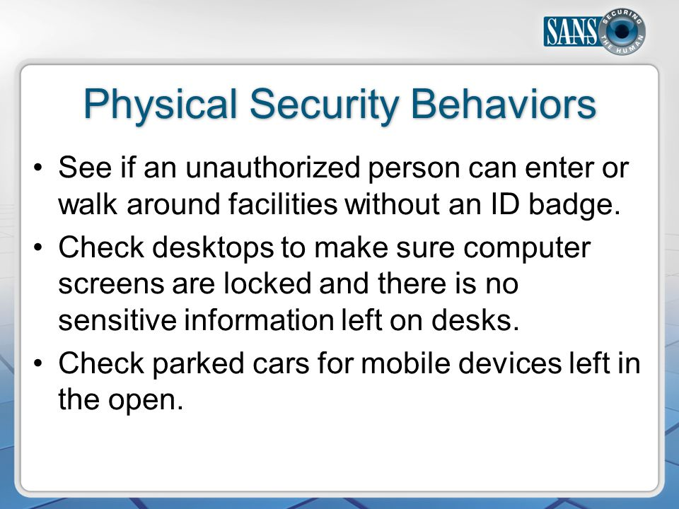 Physical Security Behaviors See if an unauthorized person can enter or walk around facilities without an ID badge.
