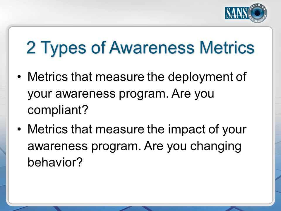 2 Types of Awareness Metrics Metrics that measure the deployment of your awareness program.