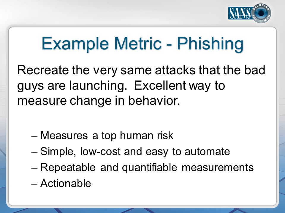 Example Metric - Phishing Recreate the very same attacks that the bad guys are launching.