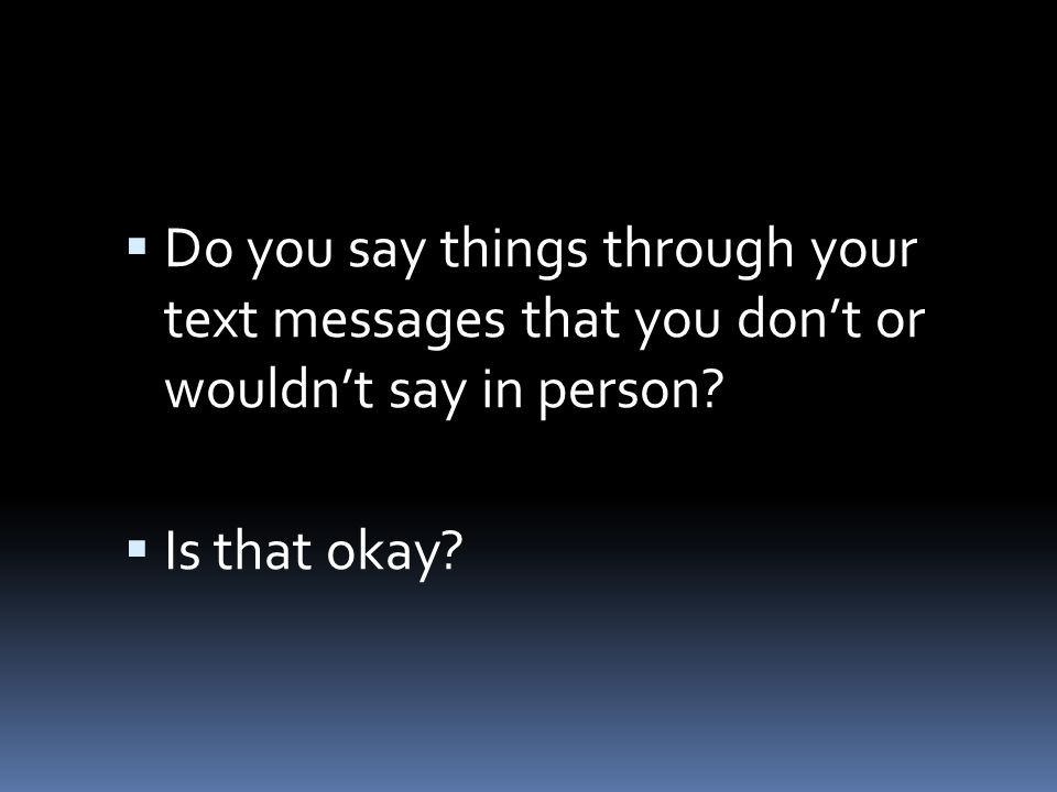  Do you say things through your text messages that you don't or wouldn't say in person.