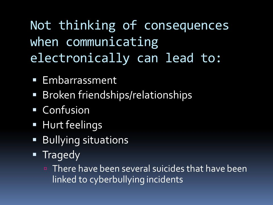 Not thinking of consequences when communicating electronically can lead to:  Embarrassment  Broken friendships/relationships  Confusion  Hurt feelings  Bullying situations  Tragedy  There have been several suicides that have been linked to cyberbullying incidents