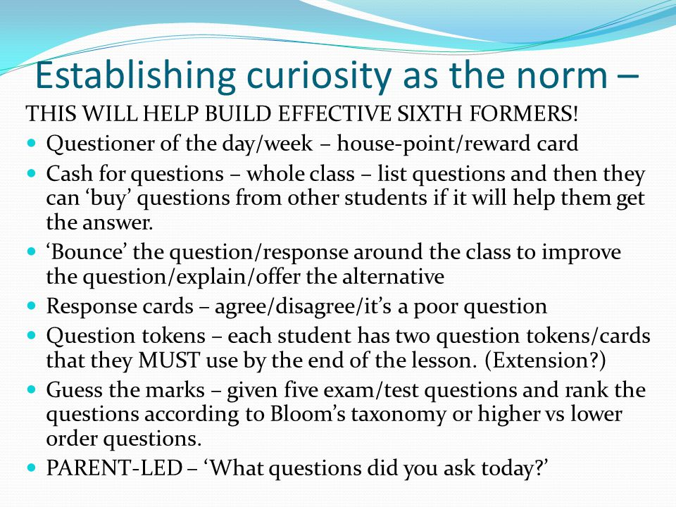 Establishing curiosity as the norm – THIS WILL HELP BUILD EFFECTIVE SIXTH FORMERS! Questioner of the day/week – house-point/reward card Cash for quest