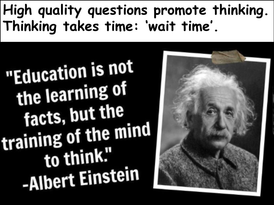 High quality questions promote thinking. Thinking takes time: 'wait time'.