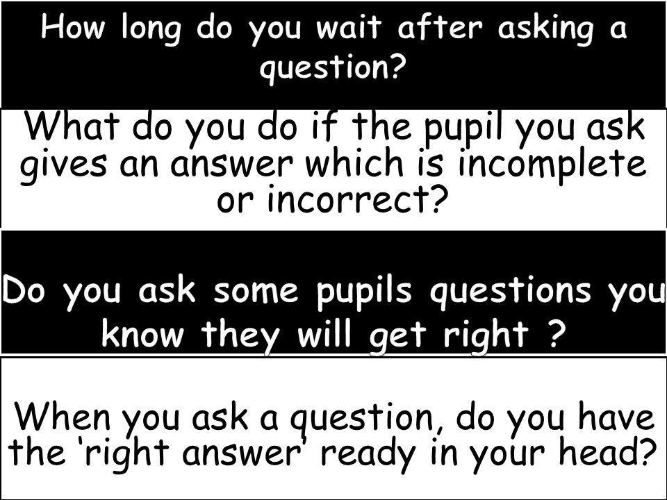 What do you do if the pupil you ask gives an answer which is incomplete or incorrect? When you ask a question, do you have the 'right answer' ready in