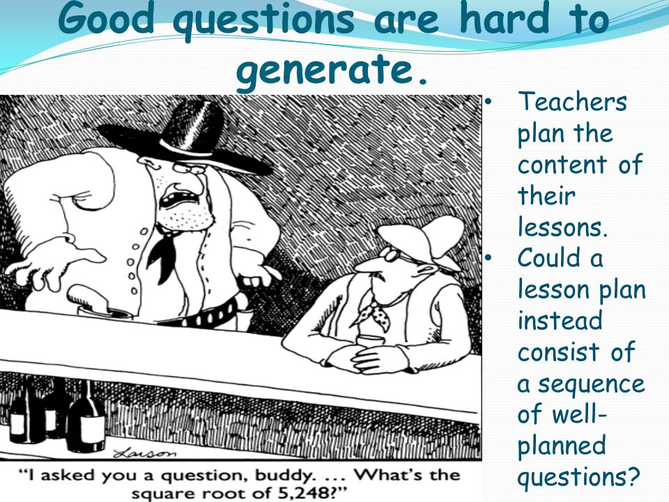 Good questions are hard to generate. Teachers plan the content of their lessons. Could a lesson plan instead consist of a sequence of well- planned qu