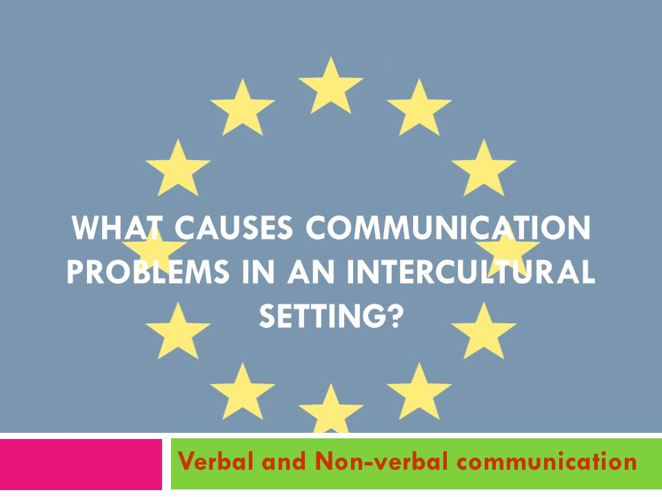 WHAT CAUSES COMMUNICATION PROBLEMS IN AN INTERCULTURAL SETTING? Verbal and Non-verbal communication