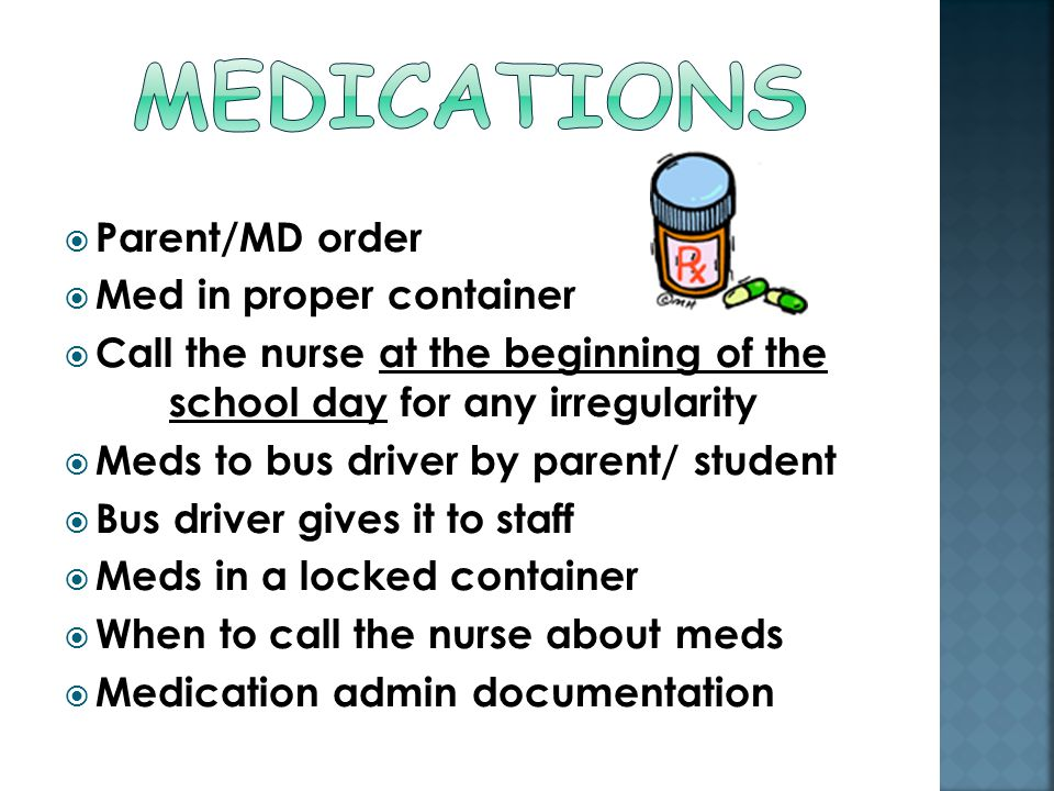  Parent/MD order  Med in proper container  Call the nurse at the beginning of the school day for any irregularity  Meds to bus driver by parent/ student  Bus driver gives it to staff  Meds in a locked container  When to call the nurse about meds  Medication admin documentation