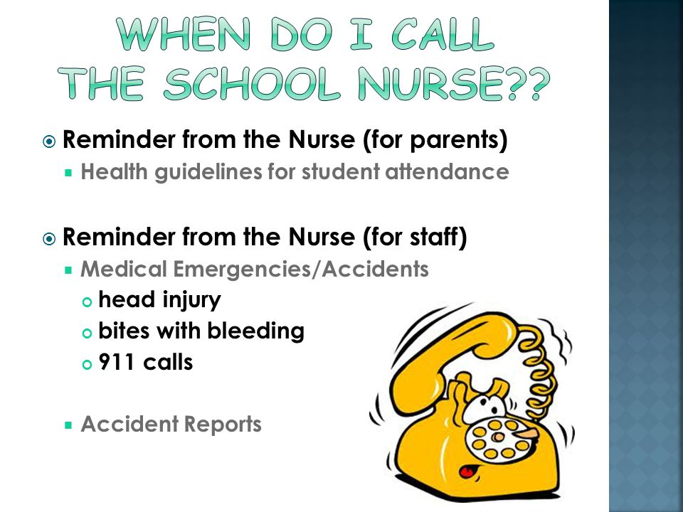  Reminder from the Nurse (for parents)  Health guidelines for student attendance  Reminder from the Nurse (for staff)  Medical Emergencies/Accidents head injury bites with bleeding 911 calls  Accident Reports