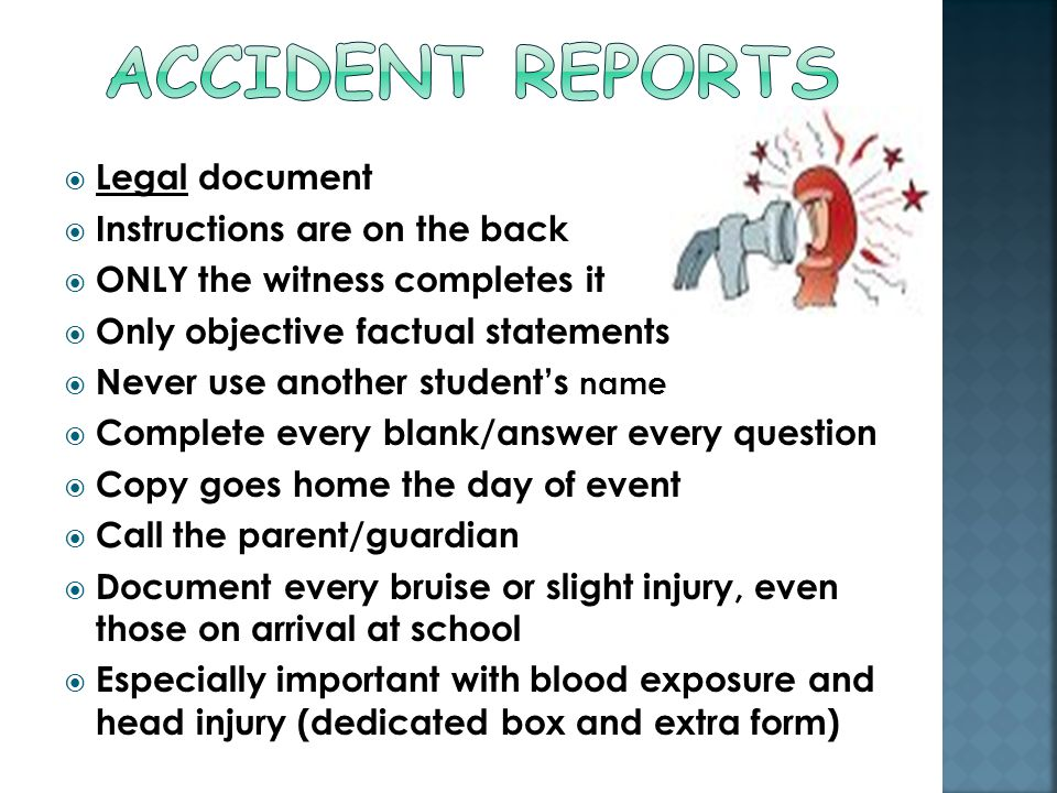  Legal document  Instructions are on the back  ONLY the witness completes it  Only objective factual statements  Never use another student's name  Complete every blank/answer every question  Copy goes home the day of event  Call the parent/guardian  Document every bruise or slight injury, even those on arrival at school  Especially important with blood exposure and head injury (dedicated box and extra form)