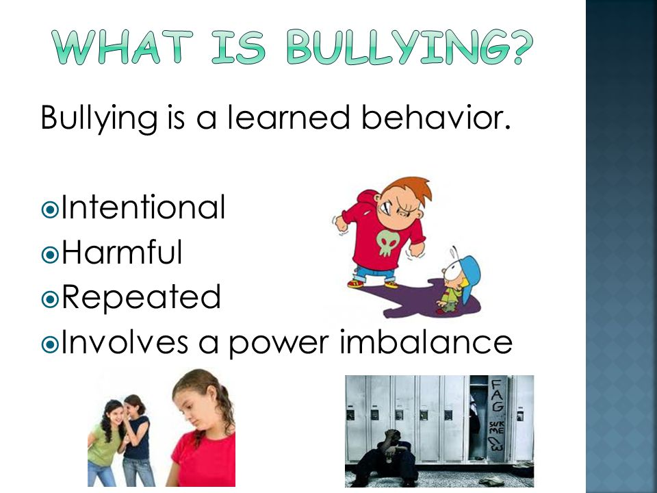Bullying is a learned behavior.  Intentional  Harmful  Repeated  Involves a power imbalance