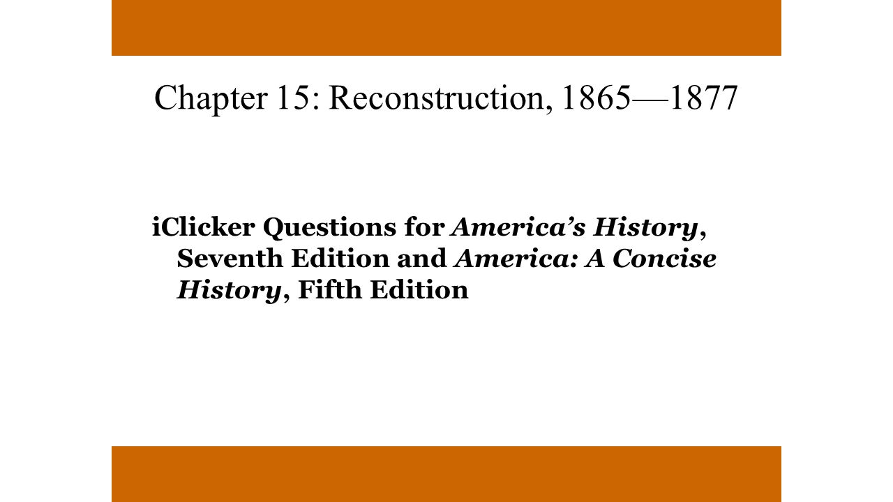 Chapter 15: Reconstruction, 1865—1877 iClicker Questions for America's History, Seventh Edition and America: A Concise History, Fifth Edition