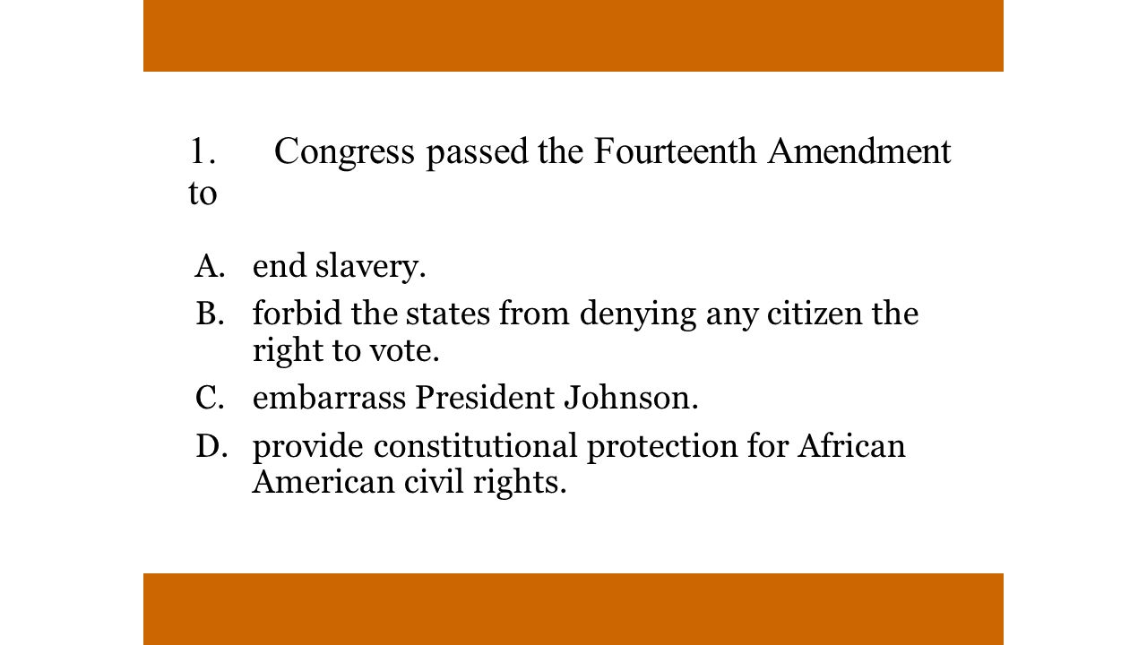 1.Congress passed the Fourteenth Amendment to A.end slavery.