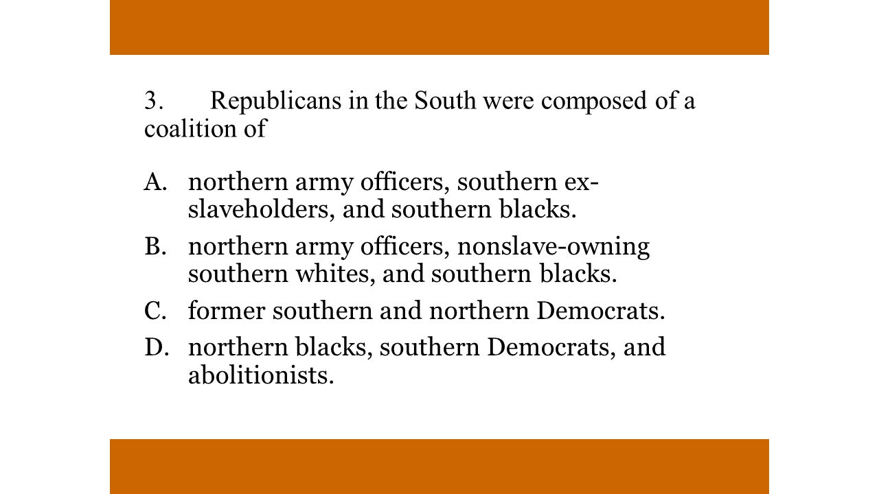 3.Republicans in the South were composed of a coalition of A.northern army officers, southern ex- slaveholders, and southern blacks.