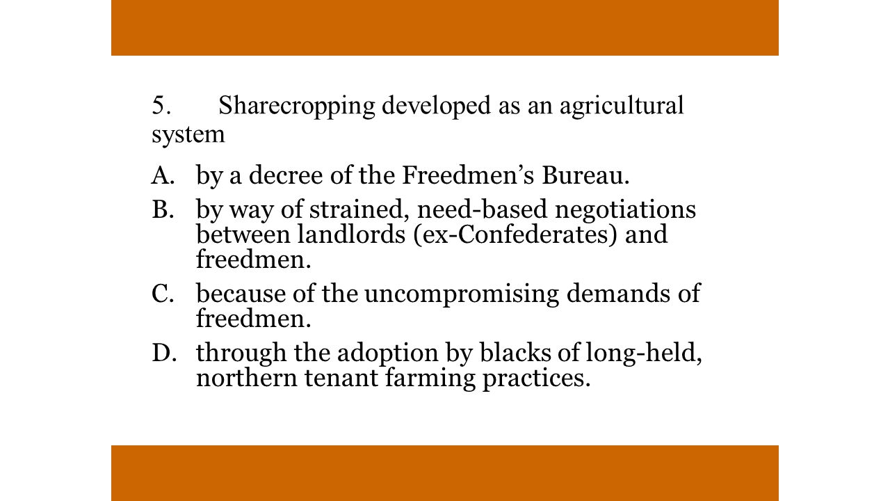 5.Sharecropping developed as an agricultural system A.by a decree of the Freedmen's Bureau.