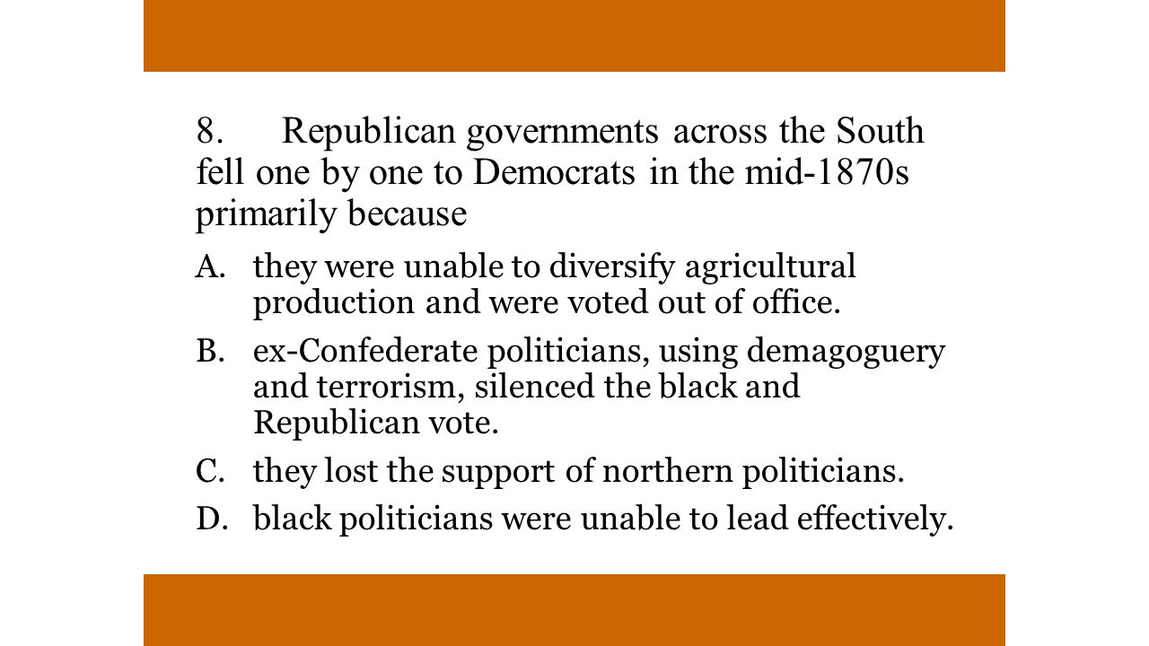8.Republican governments across the South fell one by one to Democrats in the mid-1870s primarily because A.they were unable to diversify agricultural production and were voted out of office.