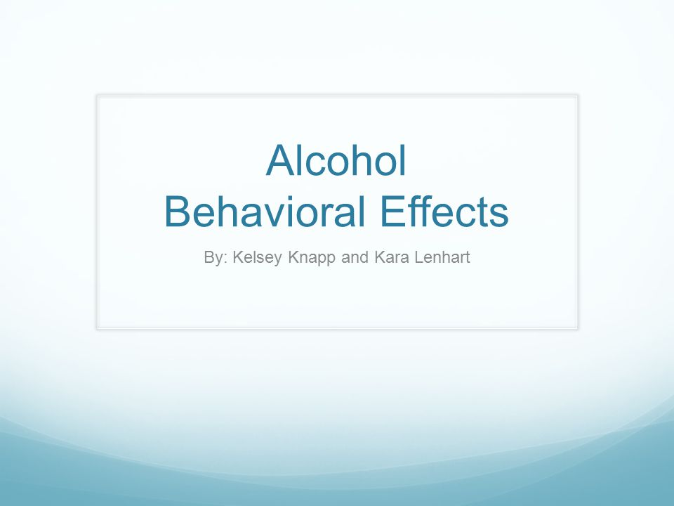 Alcohol Behavioral Effects By: Kelsey Knapp and Kara Lenhart