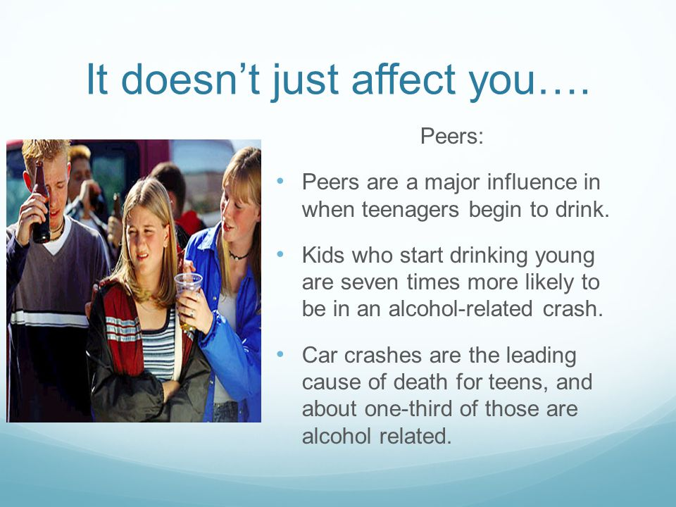 It doesn't just affect you….Peers: Peers are a major influence in when teenagers begin to drink.