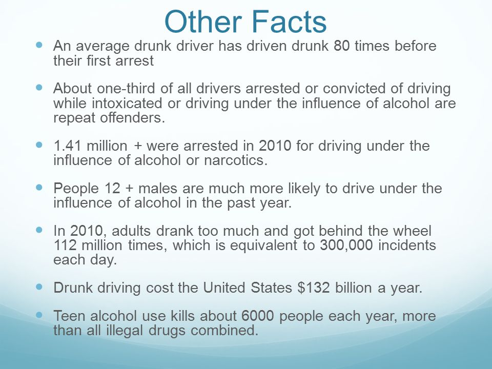 Other Facts An average drunk driver has driven drunk 80 times before their first arrest About one-third of all drivers arrested or convicted of driving while intoxicated or driving under the influence of alcohol are repeat offenders.