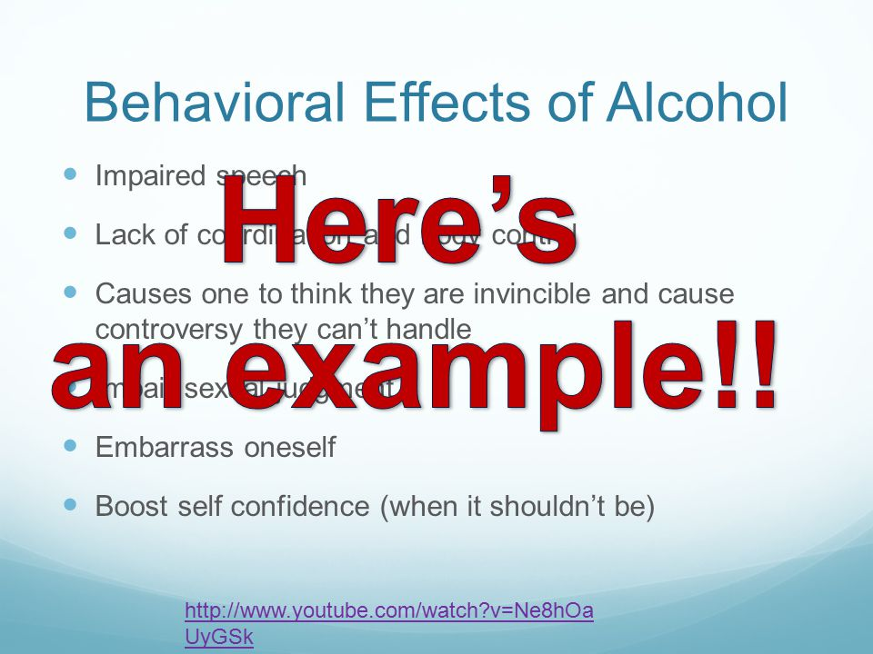Behavioral Effects of Alcohol Impaired speech Lack of coordination and body control Causes one to think they are invincible and cause controversy they can't handle Impair sexual judgment Embarrass oneself Boost self confidence (when it shouldn't be) http://www.youtube.com/watch?v=Ne8hOa UyGSk