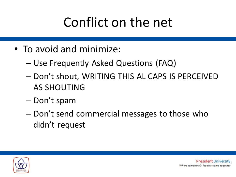Conflict on the net To avoid and minimize: – Use Frequently Asked Questions (FAQ) – Don't shout, WRITING THIS AL CAPS IS PERCEIVED AS SHOUTING – Don't spam – Don't send commercial messages to those who didn't request