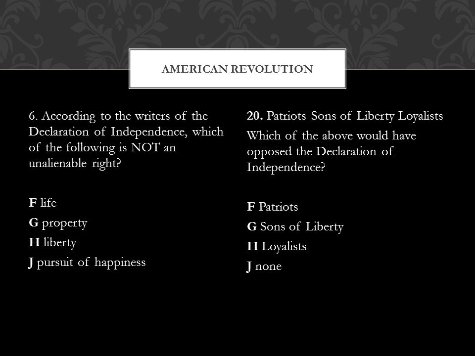 6. According to the writers of the Declaration of Independence, which of the following is NOT an unalienable right? F life G property H liberty J purs