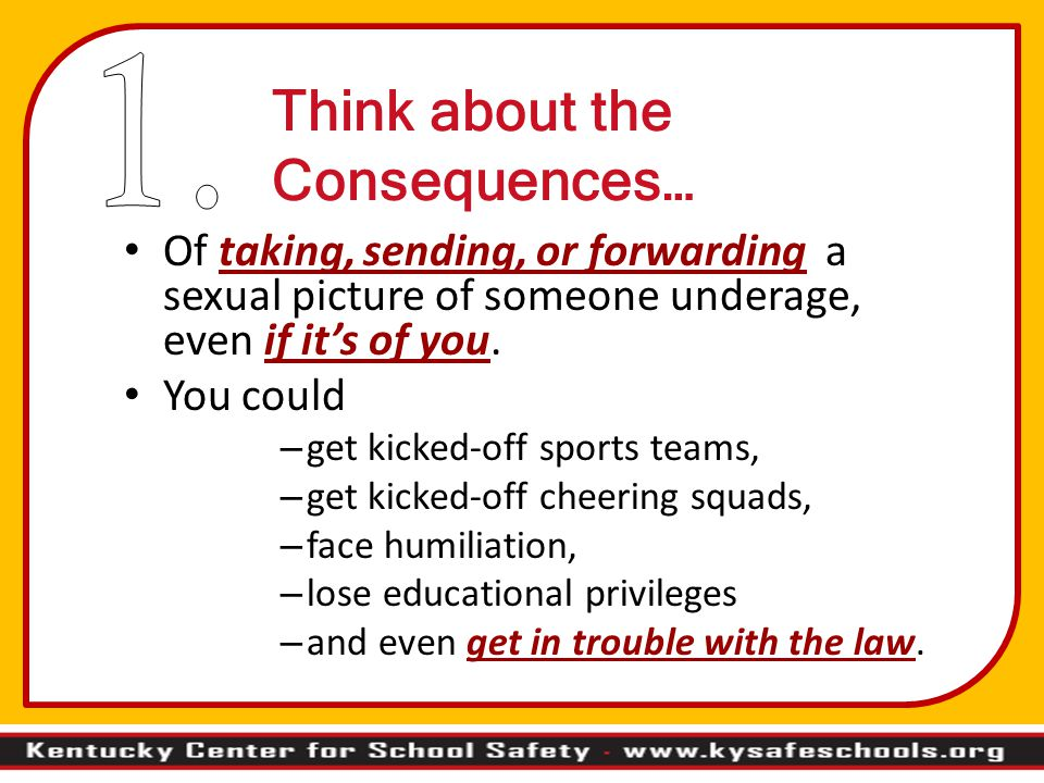 Think about the Consequences… Of taking, sending, or forwarding a sexual picture of someone underage, even if it's of you.